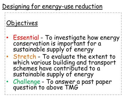 Designing for energy-use reduction Objectives Essential - To investigate how energy conservation is important for a sustainable supply of energy Stretch.