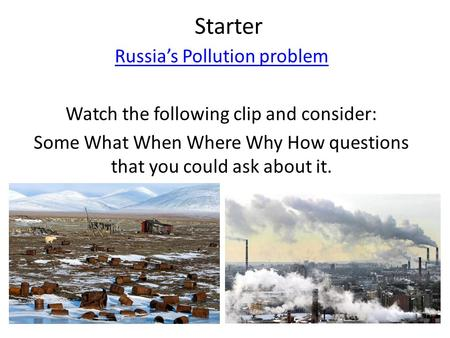 Starter Russia's Pollution problem Watch the following clip and consider: Some What When Where Why How questions that you could ask about it.
