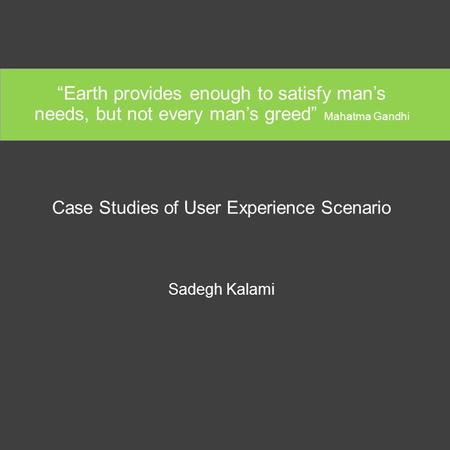 """Earth provides enough to satisfy man's needs, but not every man's greed"" Mahatma Gandhi Case Studies of User Experience Scenario Sadegh Kalami."