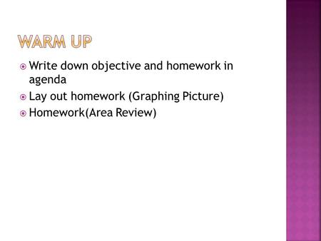  Write down objective and homework in agenda  Lay out homework (Graphing Picture)  Homework(Area Review)