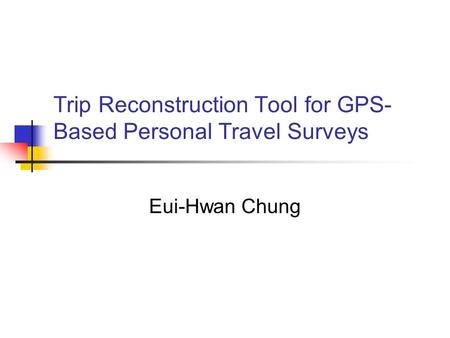 Trip Reconstruction Tool for GPS- Based Personal Travel Surveys Eui-Hwan Chung.