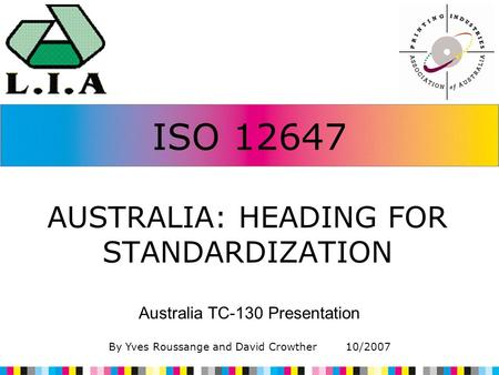ISO 12647 AUSTRALIA: HEADING FOR STANDARDIZATION Australia TC-130 Presentation By Yves Roussange and David Crowther 10/2007.