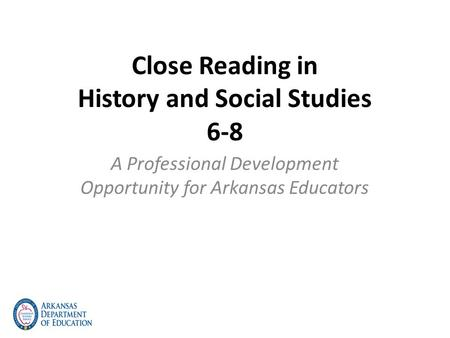 Close Reading in History and Social Studies 6-8 A Professional Development Opportunity for Arkansas Educators.