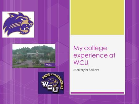 My college experience at WCU Makayla Sellars. My Classes  Financial and Money Management Class  Foundations of Communication  Secrets of Powerful Women: