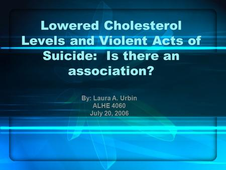 Lowered Cholesterol Levels and Violent Acts of Suicide: Is there an association? By: Laura A. Urbin ALHE 4060 July 20, 2006.