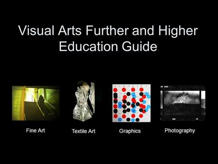 Visual Arts Further and Higher Education Guide Fine Art Textile Art Photography Graphics.