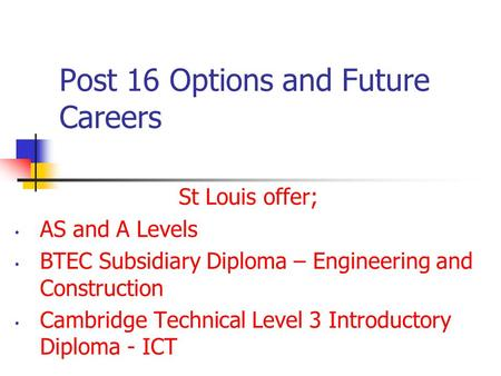 Post 16 Options and Future Careers St Louis offer; AS and A Levels BTEC Subsidiary Diploma – Engineering and Construction Cambridge Technical Level 3 Introductory.
