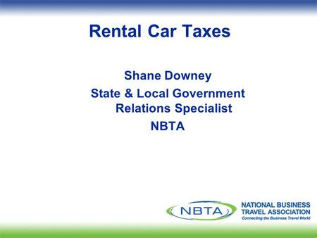 Rental Car Taxes Shane Downey State & Local Government Relations Specialist NBTA.
