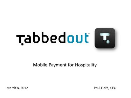 Mobile Payment for Hospitality March 8, 2012Paul Fiore, CEO.