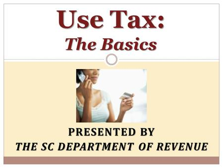 PRESENTED BY THE SC DEPARTMENT OF REVENUE Use Tax: The Basics.