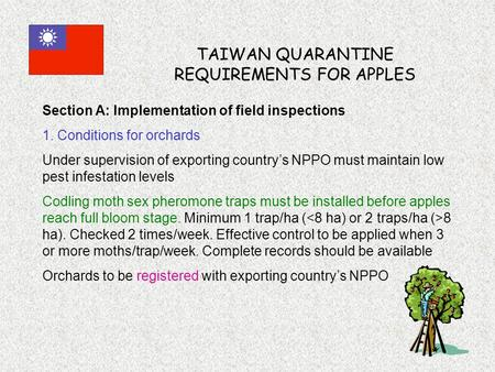 TAIWAN QUARANTINE REQUIREMENTS FOR APPLES Section A: Implementation of field inspections 1. Conditions for orchards Under supervision of exporting country's.