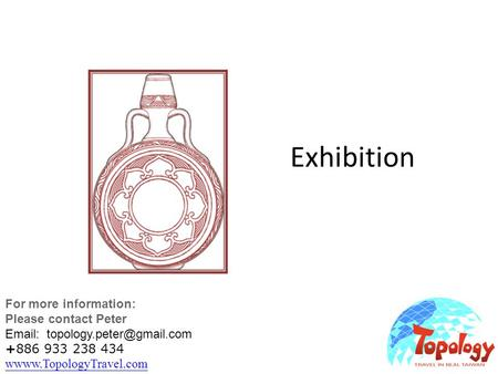Exhibition For more information: Please contact Peter   +886 933 238 434 wwww.TopologyTravel.com wwww.TopologyTravel.com.