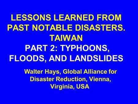LESSONS LEARNED FROM PAST NOTABLE DISASTERS. TAIWAN PART 2: TYPHOONS, FLOODS, AND LANDSLIDES Walter Hays, Global Alliance for Disaster Reduction, Vienna,