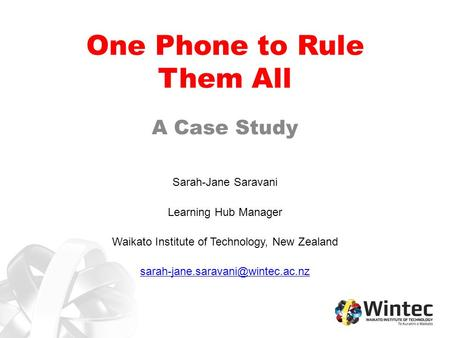 One Phone to Rule Them All A Case Study Sarah-Jane Saravani Learning Hub Manager Waikato Institute of Technology, New Zealand