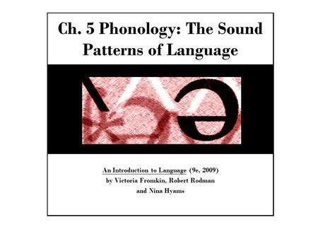 Ch. 5 Phonology: The Sound Patterns of Language An Introduction to Language (9e, 2009) by Victoria Fromkin, Robert Rodman and Nina Hyams.