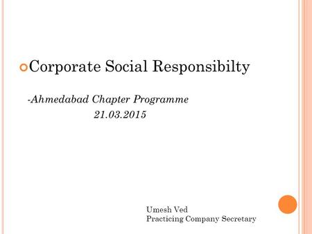 Corporate Social Responsibilty -Ahmedabad Chapter Programme 21.03.2015 Umesh Ved Practicing Company Secretary.