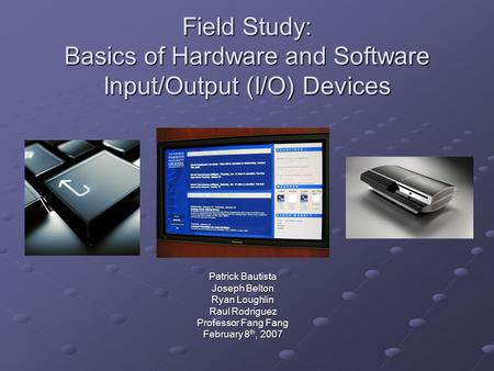 Field Study: Basics of Hardware and Software Input/Output (I/O) Devices Patrick Bautista Joseph Belton Ryan Loughlin Raul Rodriguez Professor Fang Fang.