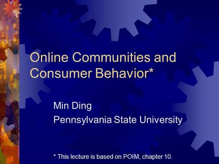 Online Communities and Consumer Behavior* Min Ding Pennsylvania State University * This lecture is based on POIM, chapter 10.