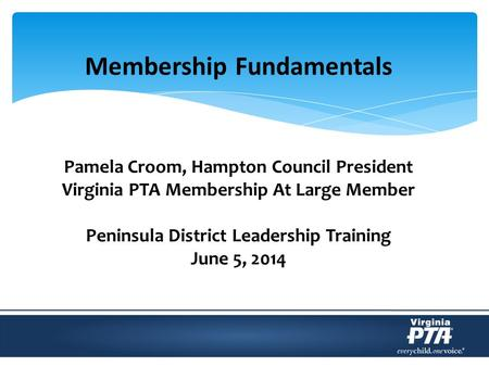 Membership Fundamentals Pamela Croom, Hampton Council President Virginia PTA Membership At Large Member Peninsula District Leadership Training June 5,