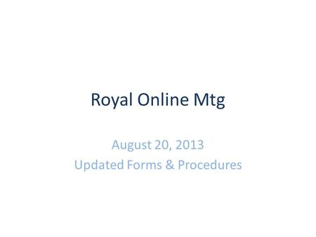 Royal Online Mtg August 20, 2013 Updated Forms & Procedures.