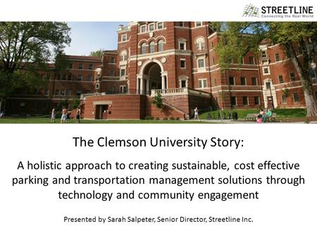 1 WHY STREETLINE? The Clemson University Story: A holistic approach to creating sustainable, cost effective parking and transportation management solutions.