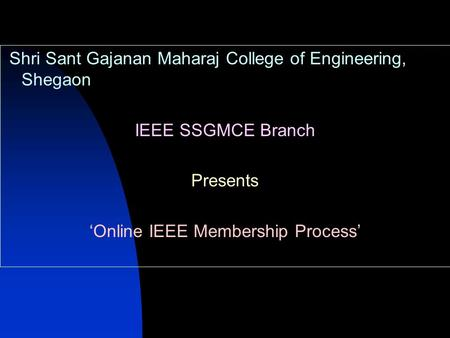 Shri Sant Gajanan Maharaj College of Engineering, Shegaon IEEE SSGMCE Branch Presents 'Online IEEE Membership Process'