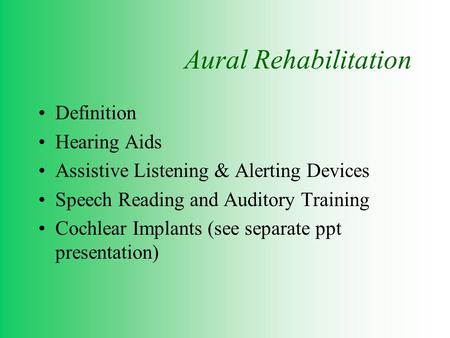 Aural Rehabilitation Definition Hearing Aids Assistive Listening & Alerting Devices Speech Reading and Auditory Training Cochlear Implants (see separate.