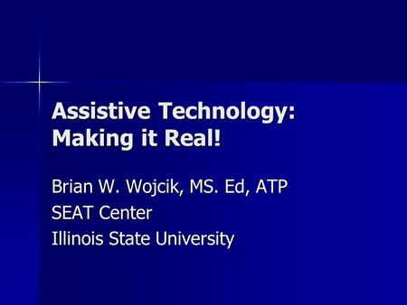 Assistive Technology: Making it Real! Brian W. Wojcik, MS. Ed, ATP SEAT Center Illinois State University.