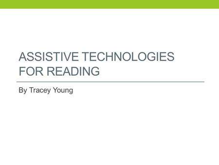 ASSISTIVE TECHNOLOGIES FOR READING By Tracey Young.