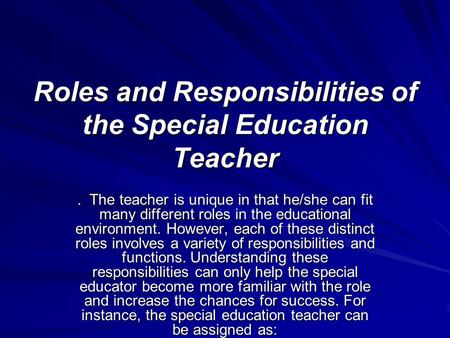 Roles and Responsibilities of the Special Education Teacher. The teacher is unique in that he/she can fit many different roles in the educational environment.