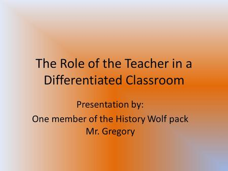 The Role of the Teacher in a Differentiated Classroom Presentation by: One member of the History Wolf pack Mr. Gregory.
