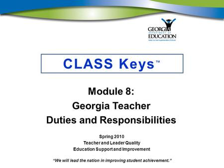 """We will lead the nation in improving student achievement."" CLASS Keys ™ Module 8: Georgia Teacher Duties and Responsibilities Spring 2010 Teacher and."