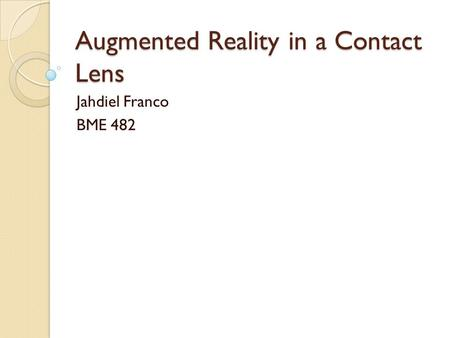 Augmented Reality in a Contact Lens Jahdiel Franco BME 482.