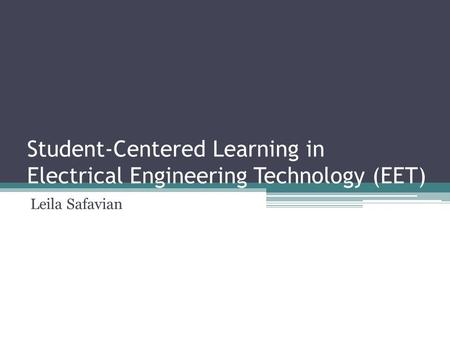 Student-Centered Learning in Electrical Engineering Technology (EET) Leila Safavian.