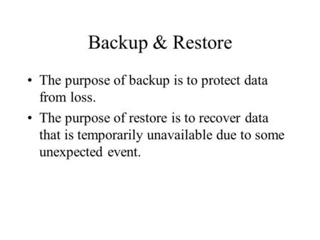 Backup & Restore The purpose of backup is to protect data from loss. The purpose of restore is to recover data that is temporarily unavailable due to some.