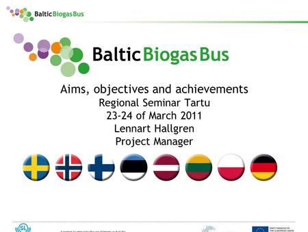 Www.balticbiogasbus.eu1 Aims, objectives and achievements Regional Seminar Tartu 23-24 of March 2011 Lennart Hallgren Project Manager.