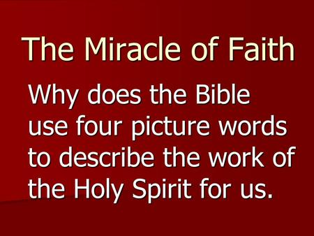 The Miracle of Faith Why does the Bible use four picture words to describe the work of the Holy Spirit for us.