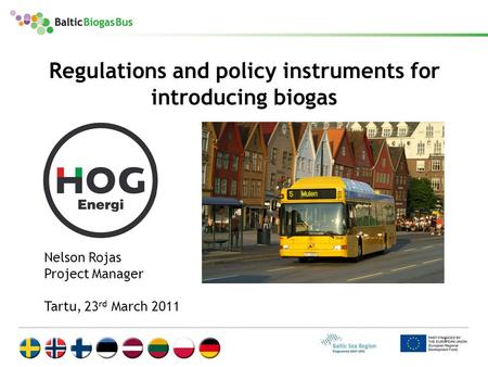 1 Regulations and policy instruments for introducing biogas Nelson Rojas Project Manager Tartu, 23 rd March 2011.