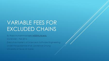VARIABLE FEES FOR EXCLUDED CHAINS By Raza Muhammad CS/SE 6361, Fall 2014 Executive Master's of Science in Software Engineering.