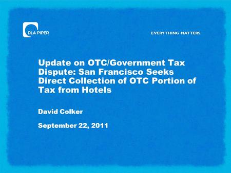 Update on OTC/Government Tax Dispute: San Francisco Seeks Direct Collection of OTC Portion of Tax from Hotels David Colker September 22, 2011.