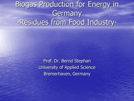Biogas Production for Energy in Germany -Residues from Food Industry- Prof. Dr. Bernd Stephan University of Applied Science Bremerhaven, Germany.
