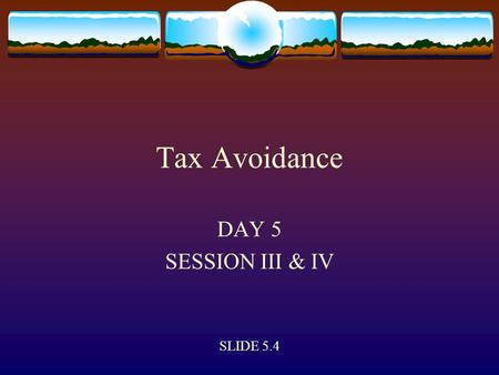 Tax Avoidance DAY 5 SESSION III & IV SLIDE 5.4. Tax Planning  Tax planning can be defined as an arrangement of one's financial and economic affairs by.