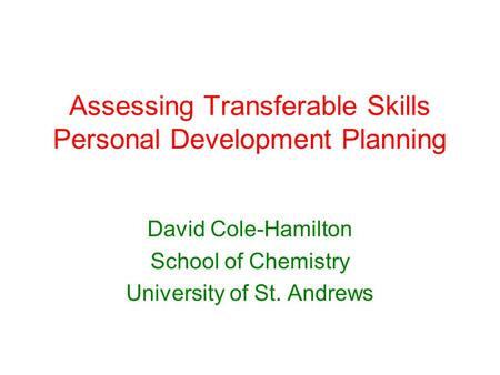 Assessing Transferable Skills Personal Development Planning David Cole-Hamilton School of Chemistry University of St. Andrews.