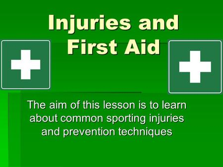Injuries and First Aid The aim of this lesson is to learn about common sporting injuries and prevention techniques.