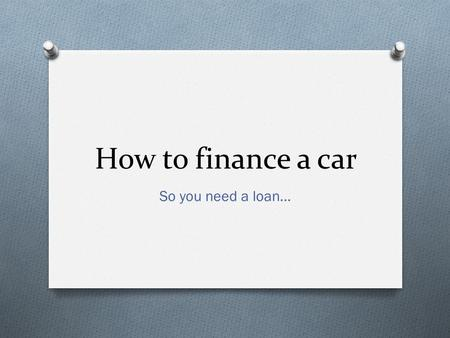 How to finance a car So you need a loan…. What is a down payment? This is the amount you already have saved up in cash to pay towards your car.
