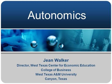 Autonomics Jean Walker Director, West Texas Center for Economic Education College of Business West Texas A&M University Canyon, Texas.