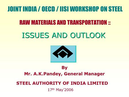 RAW MATERIALS AND TRANSPORTATION :: STEEL AUTHORITY OF INDIA LIMITED 17 th May'2006 By Mr. A.K.Pandey, General Manager ISSUES AND OUTLOOK JOINT INDIA /