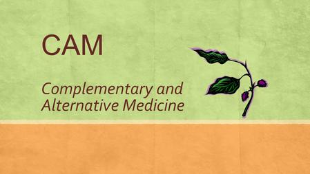 "CAM Complementary and Alternative Medicine. What is Complementary and Alternative Medicine? First, we need to define the term ""Conventional"": Medicine."