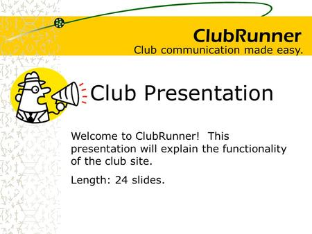 ClubRunner Club Presentation Welcome to ClubRunner! This presentation will explain the functionality of the club site. Length: 24 slides. Club communication.