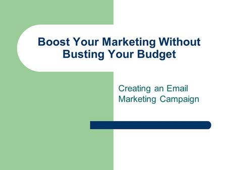Boost Your Marketing Without Busting Your Budget Creating an Email Marketing Campaign.
